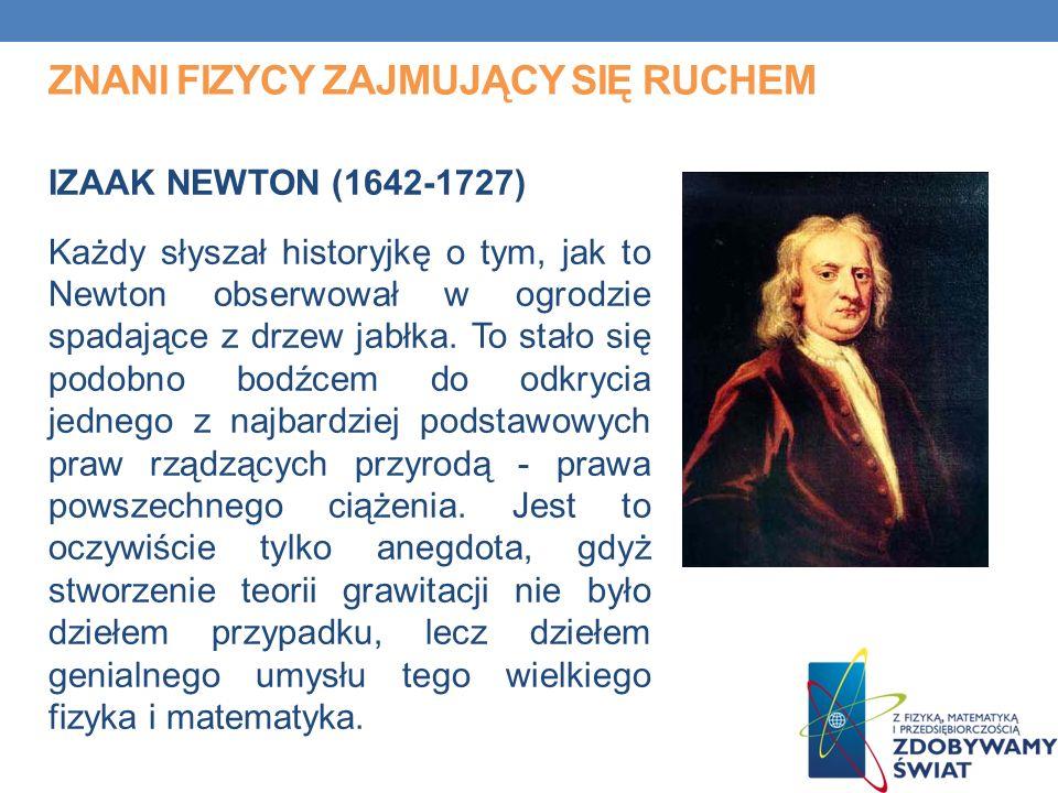 ZNANI FIZYCY ZAJMUJĄCY SIĘ RUCHEM IZAAK NEWTON (1642-1727) Każdy słyszał historyjkę o tym, jak to Newton obserwował w ogrodzie spadające z drzew jabłka.