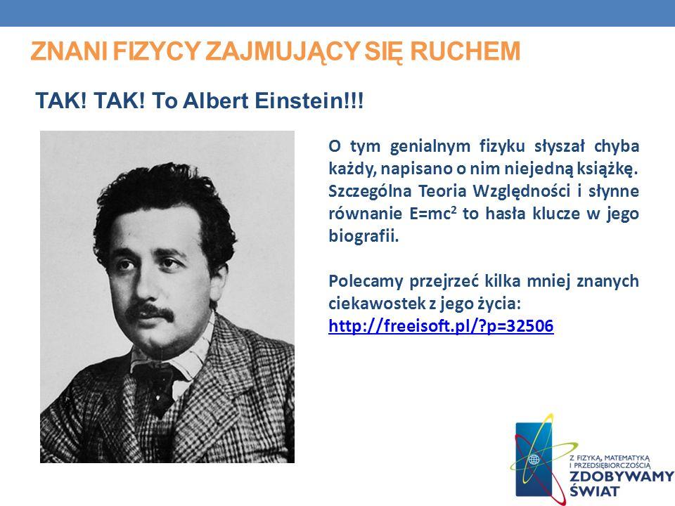 ZNANI FIZYCY ZAJMUJĄCY SIĘ RUCHEM TAK! TAK! To Albert Einstein!!! O tym genialnym fizyku słyszał chyba każdy, napisano o nim niejedną książkę. Szczegó