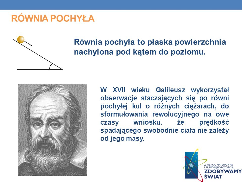 RÓWNIA POCHYŁA Równia pochyła to płaska powierzchnia nachylona pod kątem do poziomu. W XVII wieku Galileusz wykorzystał obserwacje staczających się po