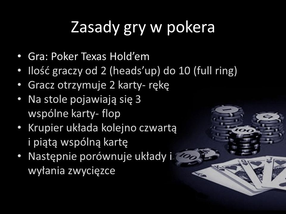 Zasady gry w pokera Gra: Poker Texas Holdem Ilość graczy od 2 (headsup) do 10 (full ring) Gracz otrzymuje 2 karty- rękę Na stole pojawiają się 3 wspólne karty- flop Krupier układa kolejno czwartą i piątą wspólną kartę Następnie porównuje układy i wyłania zwycięzce