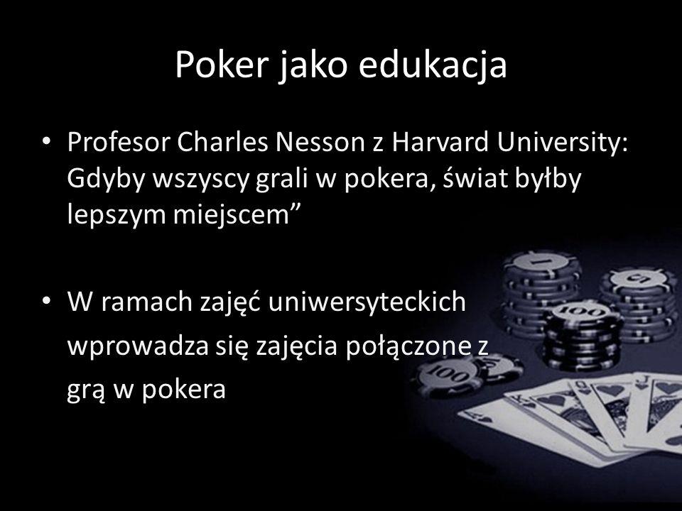Poker jako edukacja Profesor Charles Nesson z Harvard University: Gdyby wszyscy grali w pokera, świat byłby lepszym miejscem W ramach zajęć uniwersyteckich wprowadza się zajęcia połączone z grą w pokera