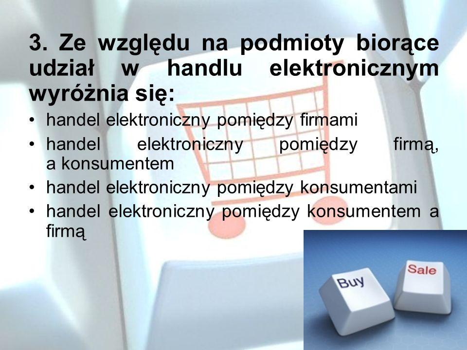 3. Ze względu na podmioty biorące udział w handlu elektronicznym wyróżnia się: handel elektroniczny pomiędzy firmami handel elektroniczny pomiędzy fir