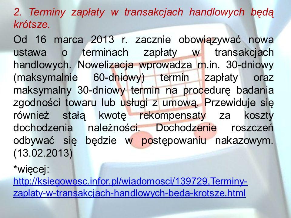 2. Terminy zapłaty w transakcjach handlowych będą krótsze. Od 16 marca 2013 r. zacznie obowiązywać nowa ustawa o terminach zapłaty w transakcjach hand