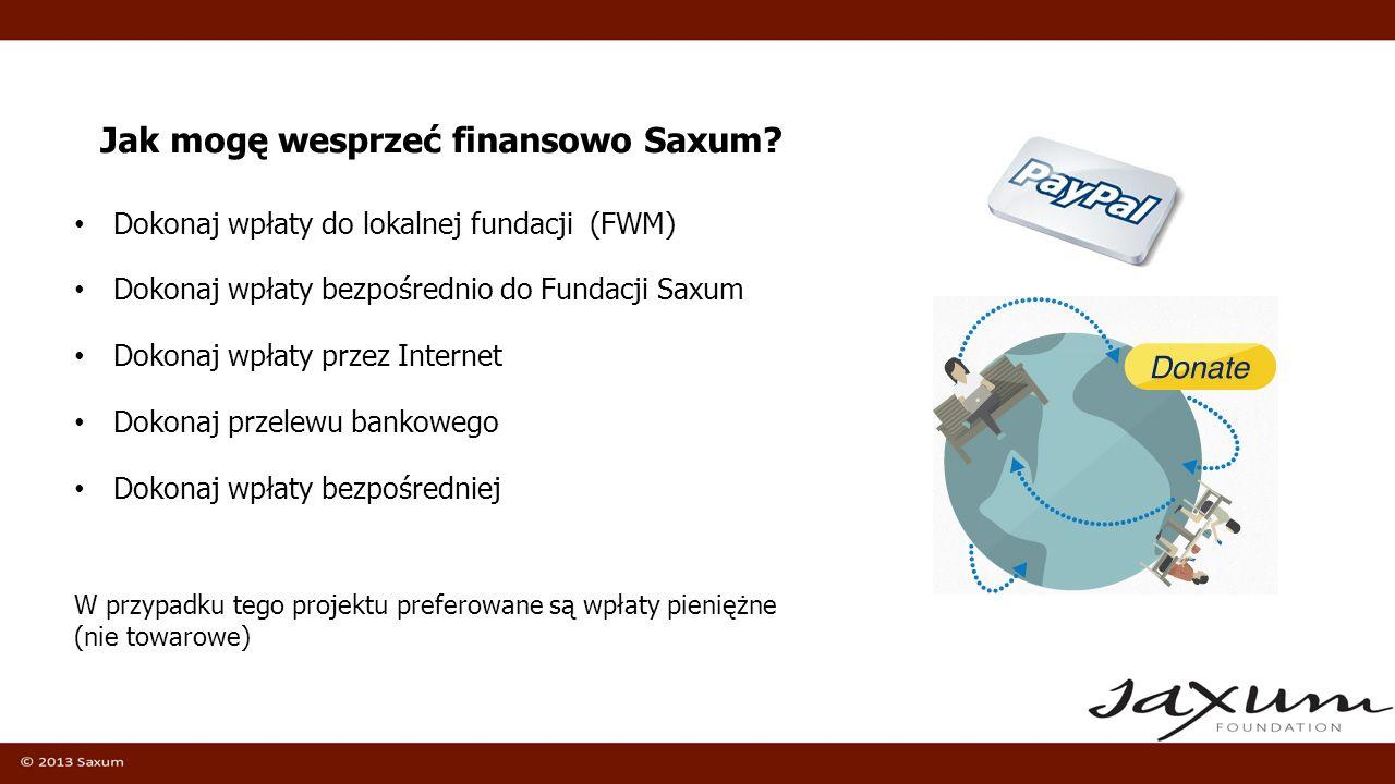 Jak mogę wesprzeć finansowo Saxum? Dokonaj wpłaty do lokalnej fundacji (FWM) Dokonaj wpłaty bezpośrednio do Fundacji Saxum Dokonaj wpłaty przez Intern