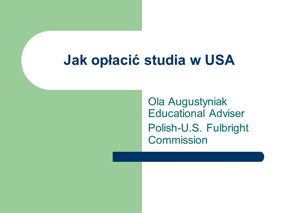 Jak opłacić studia w USA Ola Augustyniak Educational Adviser Polish-U.S. Fulbright Commission