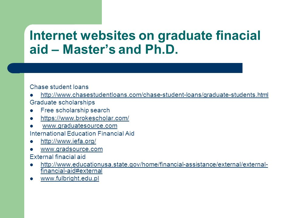 Internet websites on graduate finacial aid – Masters and Ph.D. Chase student loans http://www.chasestudentloans.com/chase-student-loans/graduate-stude