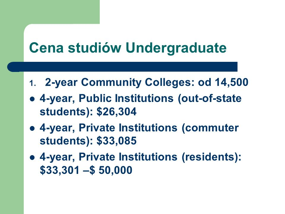Cena studiów Undergraduate 1. 2-year Community Colleges: od 14,500 4-year, Public Institutions (out-of-state students): $26,304 4-year, Private Instit