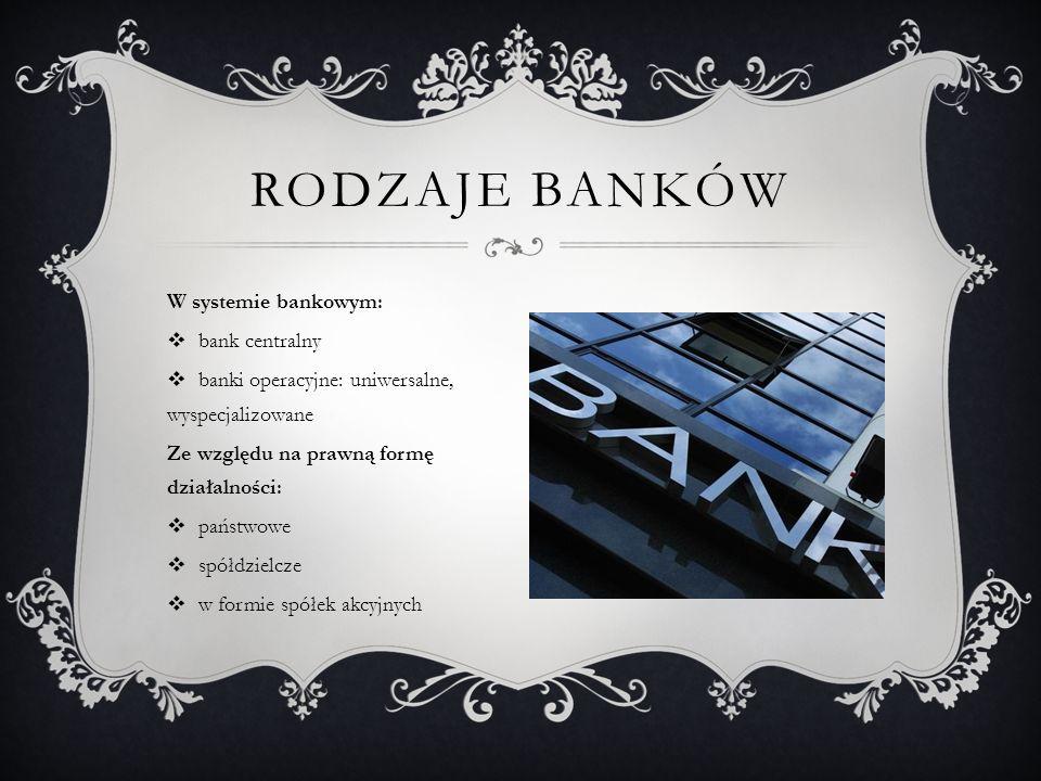 W systemie bankowym: bank centralny banki operacyjne: uniwersalne, wyspecjalizowane Ze względu na prawną formę działalności: państwowe spółdzielcze w formie spółek akcyjnych RODZAJE BANKÓW