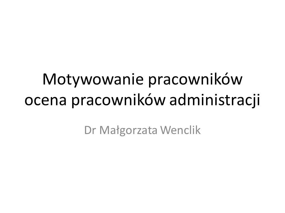 Motywowanie pracowników ocena pracowników administracji Dr Małgorzata Wenclik
