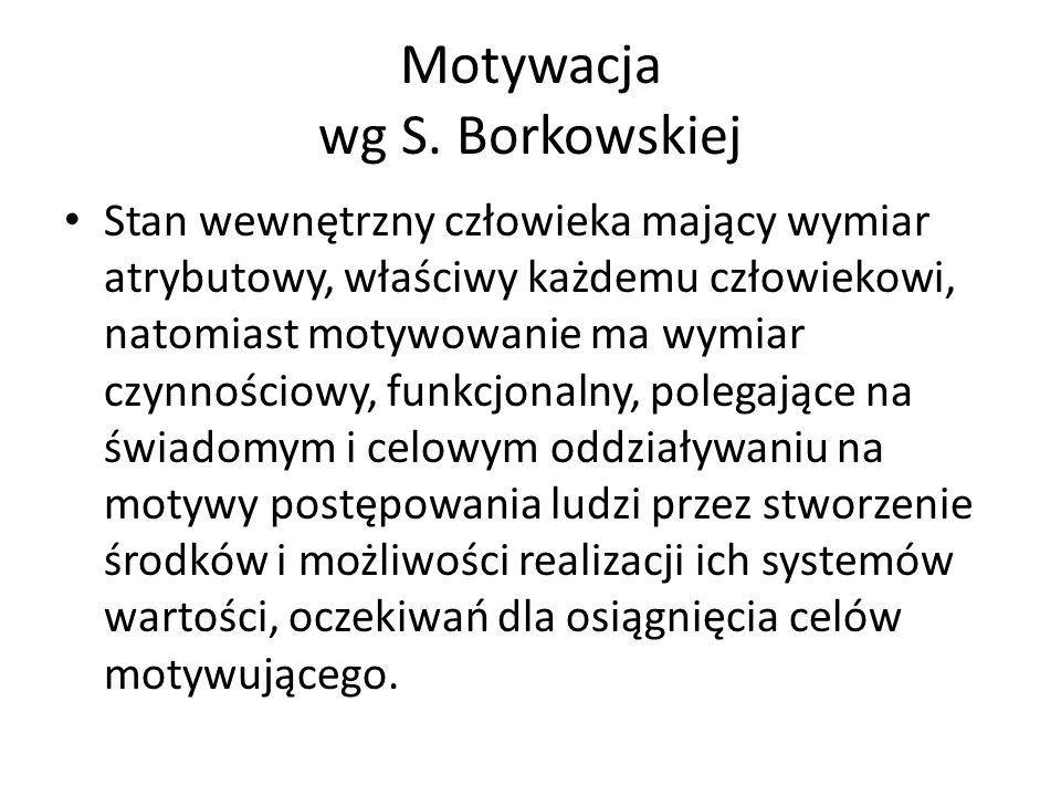 Motywacja wg S. Borkowskiej Stan wewnętrzny człowieka mający wymiar atrybutowy, właściwy każdemu człowiekowi, natomiast motywowanie ma wymiar czynnośc