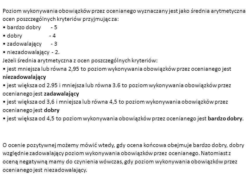 Poziom wykonywania obowiązków przez ocenianego wyznaczany jest jako średnia arytmetyczna ocen poszczególnych kryteriów przyjmując za: bardzo dobry - 5 dobry - 4 zadowalający - 3 niezadowalający - 2.
