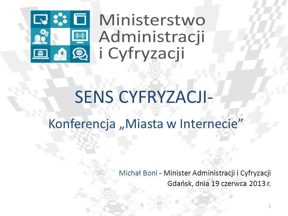 SENS CYFRYZACJI- Konferencja Miasta w Internecie Michał Boni - Minister Administracji i Cyfryzacji Gdańsk, dnia 19 czerwca 2013 r. 1