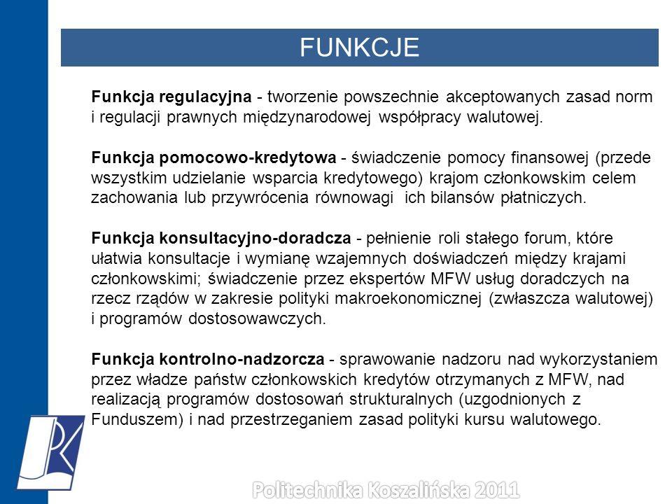 FUNKCJE Funkcja regulacyjna - tworzenie powszechnie akceptowanych zasad norm i regulacji prawnych międzynarodowej współpracy walutowej. Funkcja pomoco