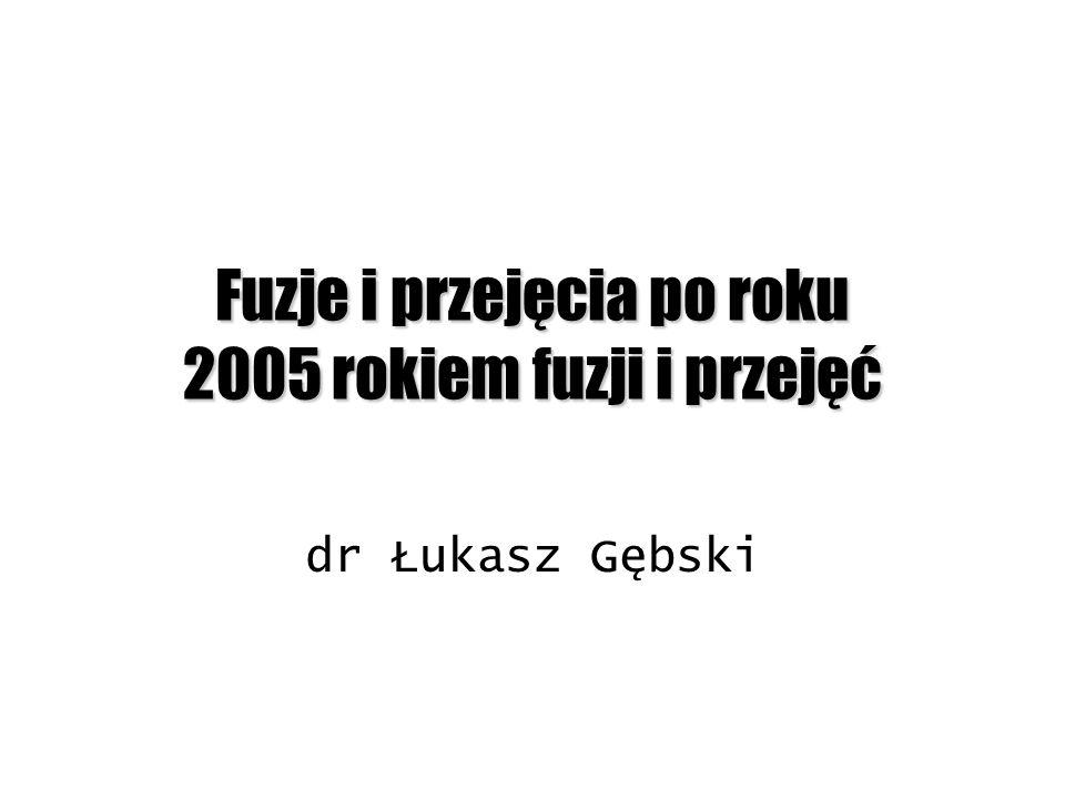 Fuzje i przejęcia po roku 2005 rokiem fuzji i przejęć dr Łukasz Gębski