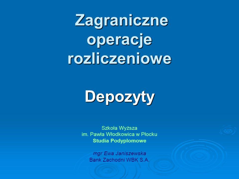 Zagraniczne operacje rozliczeniowe Depozyty Zagraniczne operacje rozliczeniowe Depozyty Szkoła Wyższa im. Pawła Włodkowica w Płocku Studia Podyplomowe
