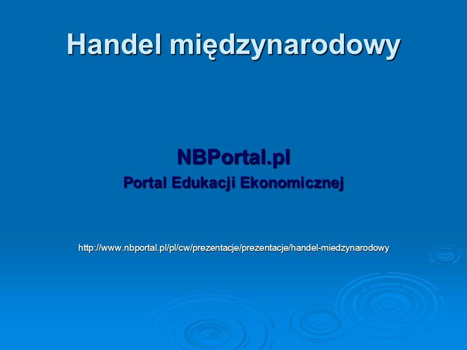 Handel międzynarodowy NBPortal.pl Portal Edukacji Ekonomicznej http://www.nbportal.pl/pl/cw/prezentacje/prezentacje/handel-miedzynarodowy