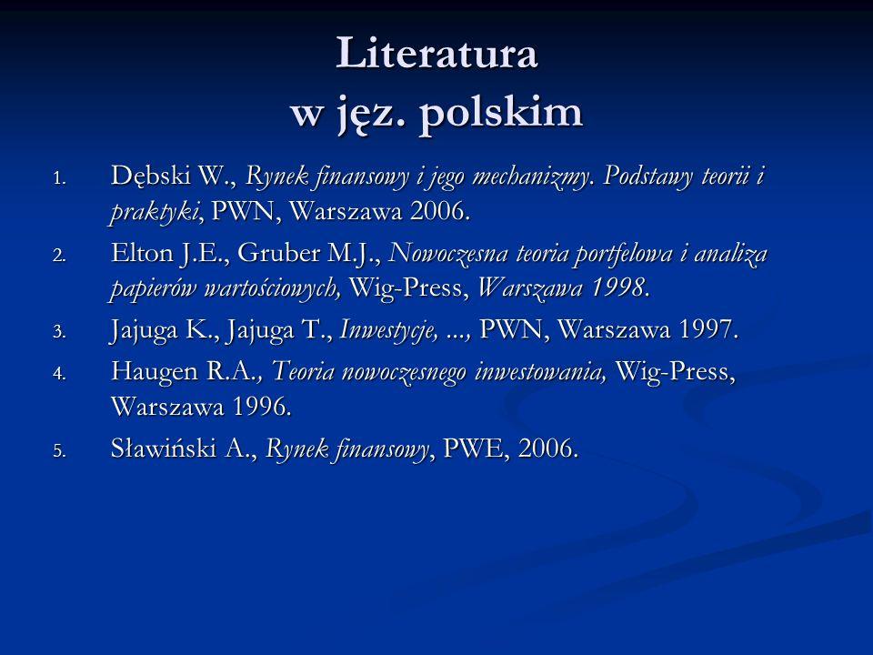 Literatura w jęz. polskim 1. Dębski W., Rynek finansowy i jego mechanizmy. Podstawy teorii i praktyki, PWN, Warszawa 2006. 2. Elton J.E., Gruber M.J.,