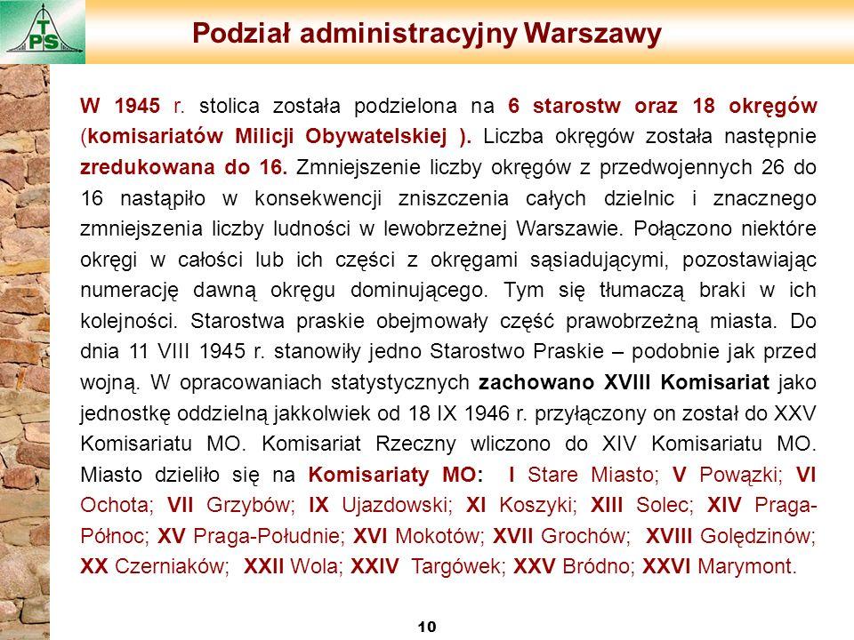 Podział administracyjny Warszawy 10 W 1945 r. stolica została podzielona na 6 starostw oraz 18 okręgów (komisariatów Milicji Obywatelskiej ). Liczba o