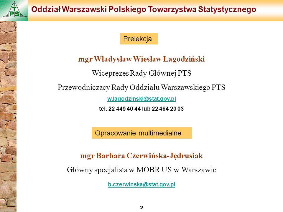 mgr Władysław Wiesław Łagodziński Wiceprezes Rady Głównej PTS Przewodniczący Rady Oddziału Warszawskiego PTS w.lagodzinski@stat.gov.pl w.lagodzinski@s