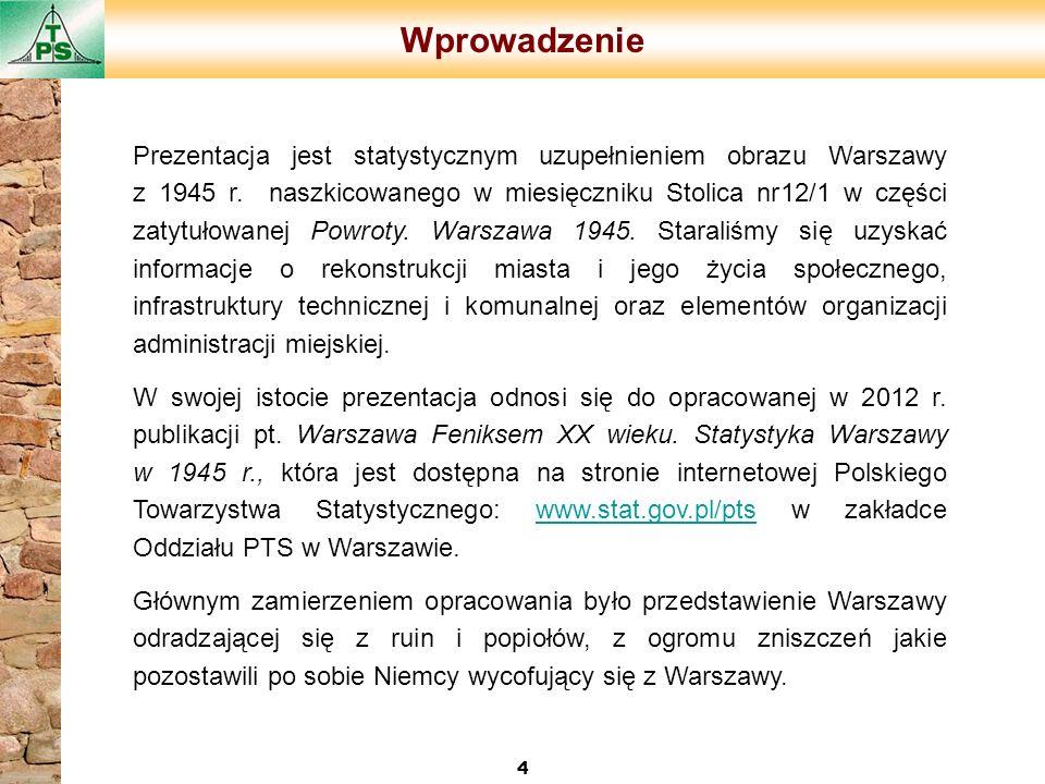 Wprowadzenie 4 Prezentacja jest statystycznym uzupełnieniem obrazu Warszawy z 1945 r. naszkicowanego w miesięczniku Stolica nr12/1 w części zatytułowa
