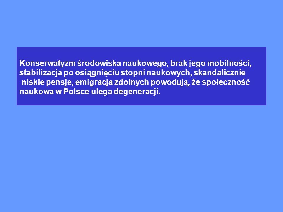 Konserwatyzm środowiska naukowego, brak jego mobilności, stabilizacja po osiągnięciu stopni naukowych, skandalicznie niskie pensje, emigracja zdolnych powodują, że społeczność naukowa w Polsce ulega degeneracji.