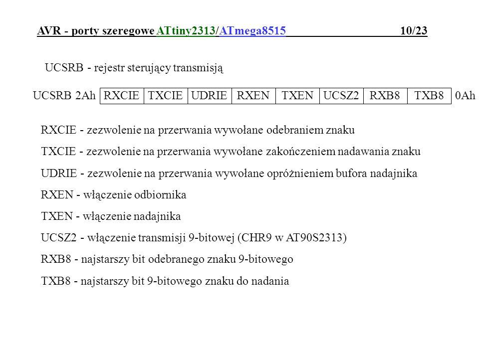 AVR - porty szeregowe ATtiny2313/ATmega8515 10/23 UCSRB - rejestr sterujący transmisją RXCIE - zezwolenie na przerwania wywołane odebraniem znaku TXCI
