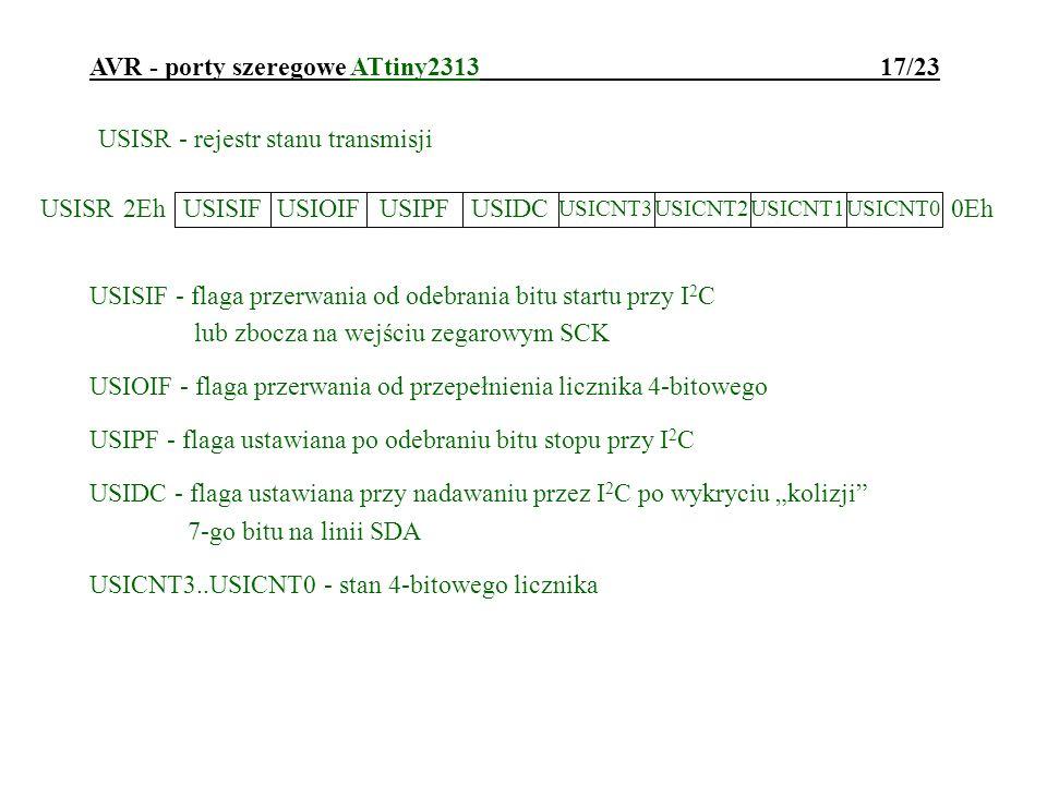 AVR - porty szeregowe ATtiny2313 17/23 USISR - rejestr stanu transmisji USISIF - flaga przerwania od odebrania bitu startu przy I 2 C lub zbocza na we