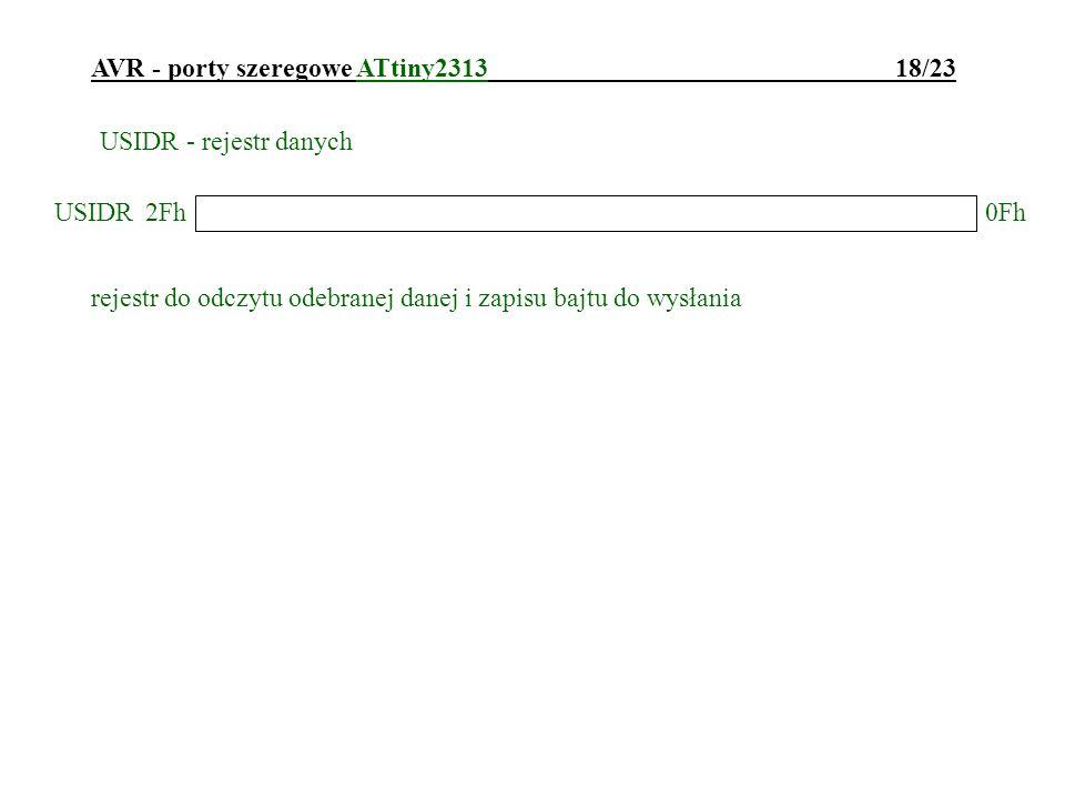AVR - porty szeregowe ATtiny2313 18/23 USIDR - rejestr danych rejestr do odczytu odebranej danej i zapisu bajtu do wysłania USIDR0Fh 2Fh