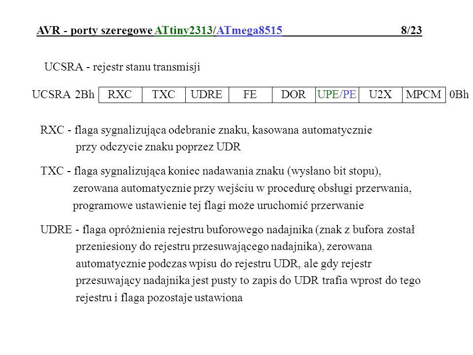 AVR - porty szeregowe ATtiny2313/ATmega8515 9/23 UCSRA - rejestr stanu transmisji FE - flaga sygnalizująca błąd ramki DOR - flaga przepełnienia bufora odbiornika UPE/PE - flaga sygnalizująca błąd parzystości odebranego znaku (czekającego na odczyt z UDR) U2X - bit zdwojenia szybkości transmisji asynchronicznej MPCM - bit włączający tryb komunikacji wieloprocesorowej RXCTXCUDREFEDORUPE/PEU2XMPCM UCSRA0Bh 2Bh