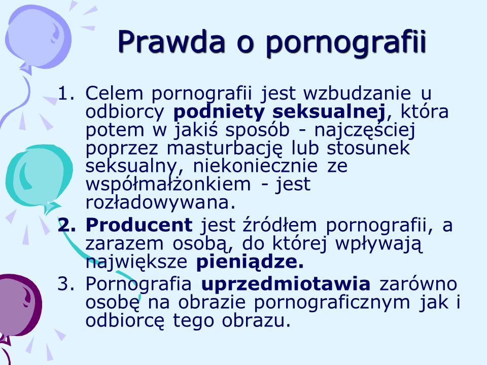 Prawda o pornografii 1.Celem pornografii jest wzbudzanie u odbiorcy podniety seksualnej, która potem w jakiś sposób - najczęściej poprzez masturbację