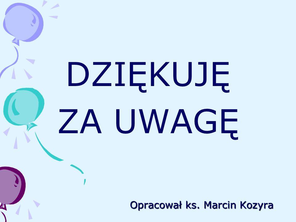 Opracował ks. Marcin Kozyra DZIĘKUJĘ ZA UWAGĘ