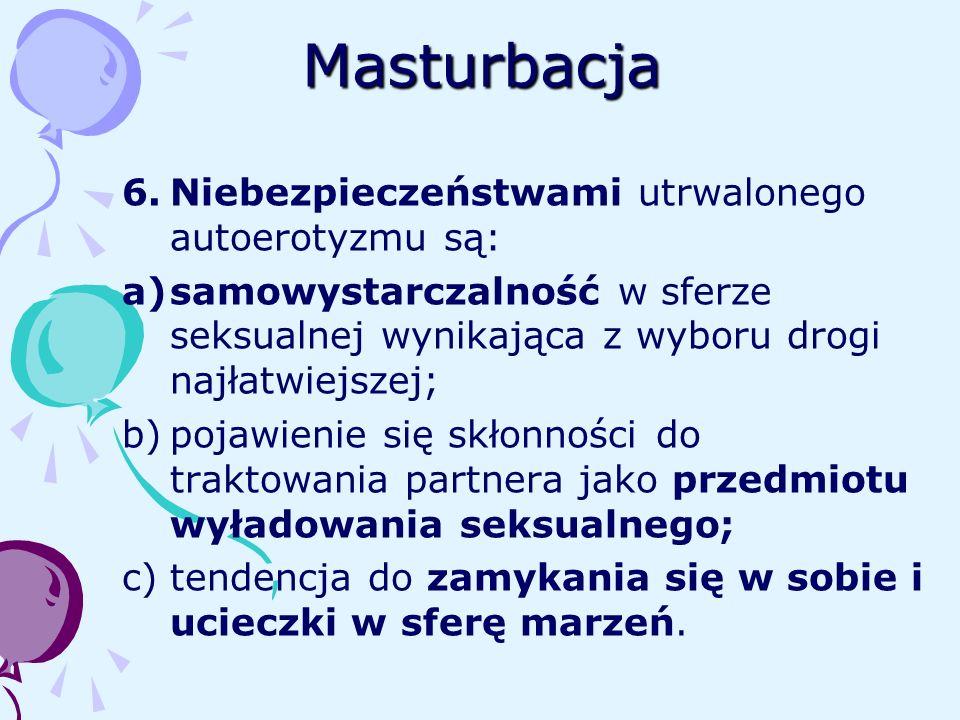 Masturbacja 6.Niebezpieczeństwami utrwalonego autoerotyzmu są: a)samowystarczalność w sferze seksualnej wynikająca z wyboru drogi najłatwiejszej; b)po