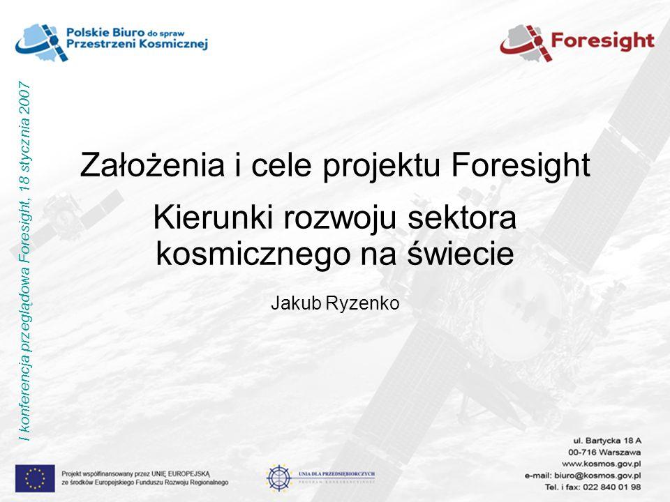 Założenia i cele projektu Foresight Kierunki rozwoju sektora kosmicznego na świecie Jakub Ryzenko I konferencja przeglądowa Foresight, 18 stycznia 2007