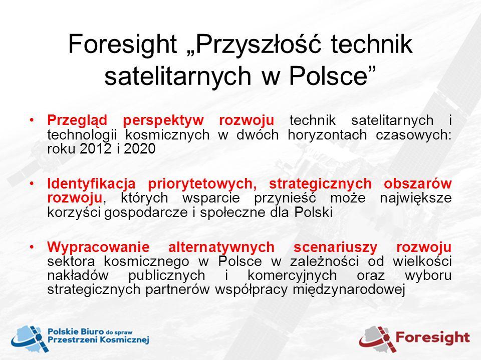 Foresight Przyszłość technik satelitarnych w Polsce Przegląd perspektyw rozwoju technik satelitarnych i technologii kosmicznych w dwóch horyzontach czasowych: roku 2012 i 2020 Identyfikacja priorytetowych, strategicznych obszarów rozwoju, których wsparcie przynieść może największe korzyści gospodarcze i społeczne dla Polski Wypracowanie alternatywnych scenariuszy rozwoju sektora kosmicznego w Polsce w zależności od wielkości nakładów publicznych i komercyjnych oraz wyboru strategicznych partnerów współpracy międzynarodowej