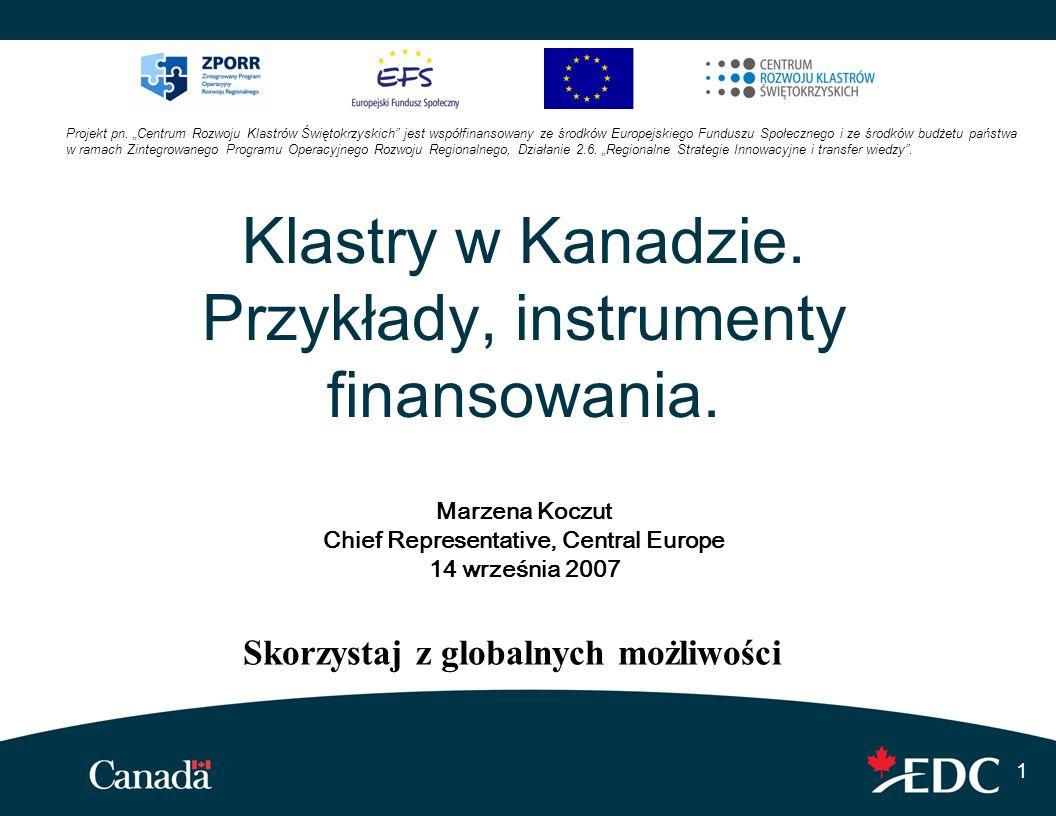 1 Klastry w Kanadzie. Przykłady, instrumenty finansowania. Marzena Koczut Chief Representative, Central Europe 14 września 2007 Skorzystaj z globalnyc
