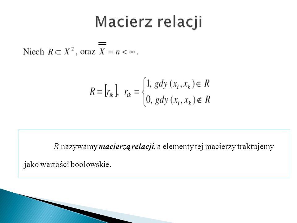 R nazywamy macierzą relacji, a elementy tej macierzy traktujemy jako wartości boolowskie.
