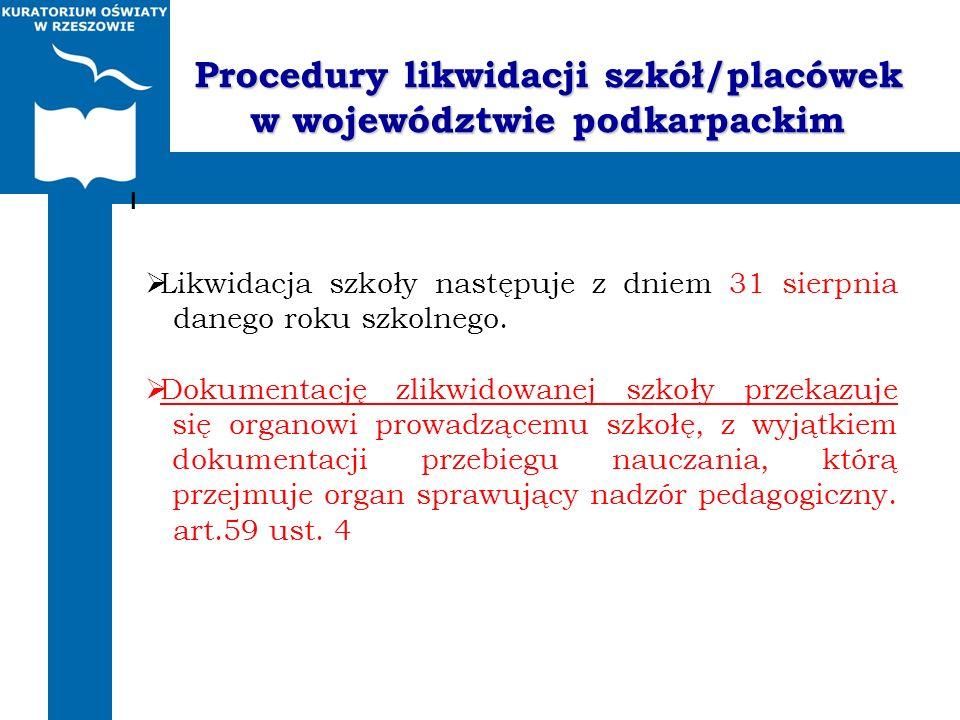Procedury likwidacji szkół/placówek w województwie podkarpackim Likwidacja szkoły następuje z dniem 31 sierpnia danego roku szkolnego. Dokumentację zl