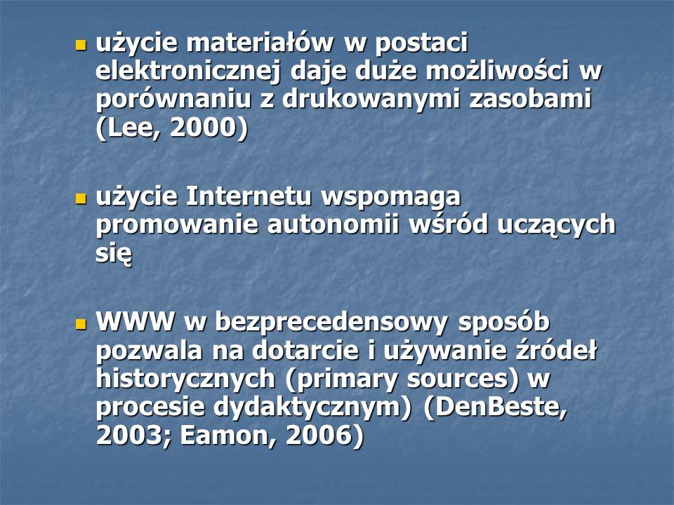 użycie materiałów w postaci elektronicznej daje duże możliwości w porównaniu z drukowanymi zasobami (Lee, 2000) użycie materiałów w postaci elektronicznej daje duże możliwości w porównaniu z drukowanymi zasobami (Lee, 2000) użycie Internetu wspomaga promowanie autonomii wśród uczących się użycie Internetu wspomaga promowanie autonomii wśród uczących się WWW w bezprecedensowy sposób pozwala na dotarcie i używanie źródeł historycznych (primary sources) w procesie dydaktycznym) (DenBeste, 2003; Eamon, 2006) WWW w bezprecedensowy sposób pozwala na dotarcie i używanie źródeł historycznych (primary sources) w procesie dydaktycznym) (DenBeste, 2003; Eamon, 2006)