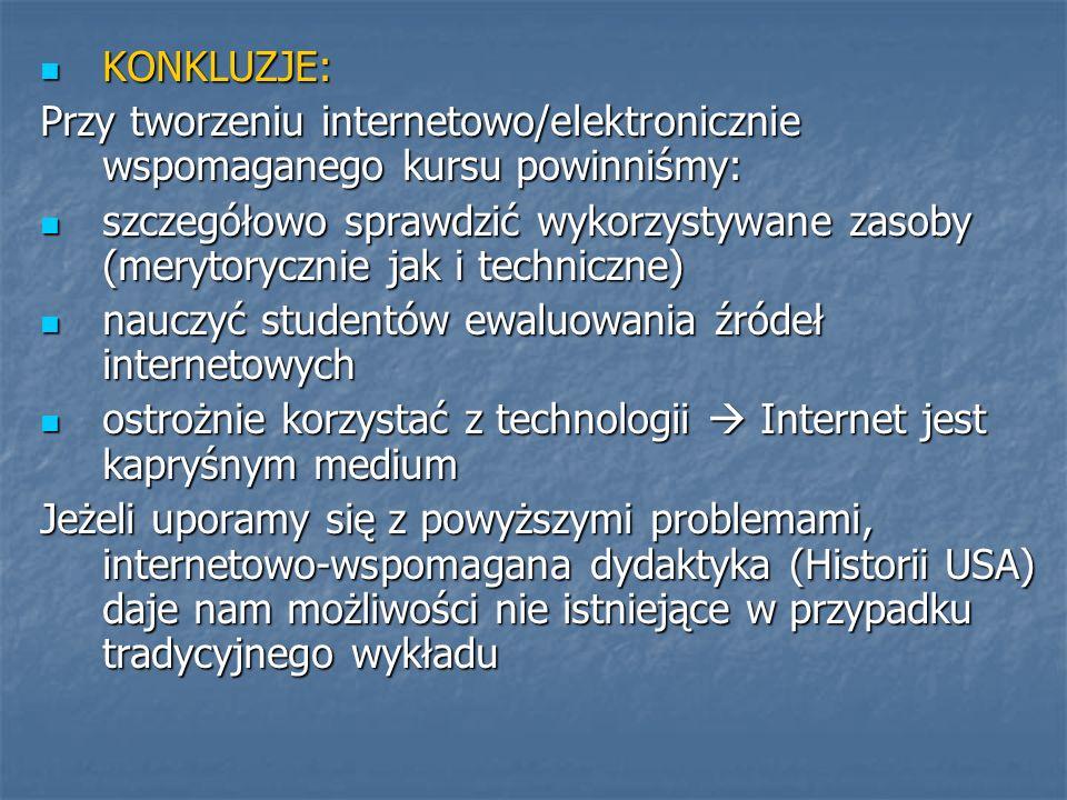KONKLUZJE: KONKLUZJE: Przy tworzeniu internetowo/elektronicznie wspomaganego kursu powinniśmy: szczegółowo sprawdzić wykorzystywane zasoby (merytorycznie jak i techniczne) szczegółowo sprawdzić wykorzystywane zasoby (merytorycznie jak i techniczne) nauczyć studentów ewaluowania źródeł internetowych nauczyć studentów ewaluowania źródeł internetowych ostrożnie korzystać z technologii Internet jest kapryśnym medium ostrożnie korzystać z technologii Internet jest kapryśnym medium Jeżeli uporamy się z powyższymi problemami, internetowo-wspomagana dydaktyka (Historii USA) daje nam możliwości nie istniejące w przypadku tradycyjnego wykładu