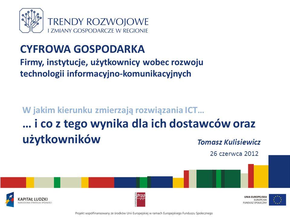 CYFROWA GOSPODARKA Firmy, instytucje, użytkownicy wobec rozwoju technologii informacyjno-komunikacyjnych W jakim kierunku zmierzają rozwiązania ICT… … i co z tego wynika dla ich dostawców oraz użytkowników Tomasz Kulisiewicz 26 czerwca 2012