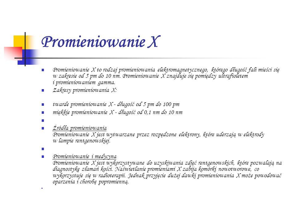 Promieniowanie X Promieniowanie X to rodzaj promieniowania elektromagnetycznego, którego długość fali mieści się w zakresie od 5 pm do 10 nm. Promieni