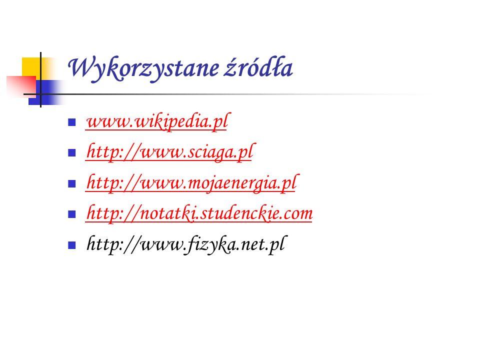 Wykorzystane źródła www.wikipedia.pl http://www.sciaga.pl http://www.mojaenergia.pl http://notatki.studenckie.com http://www.fizyka.net.pl