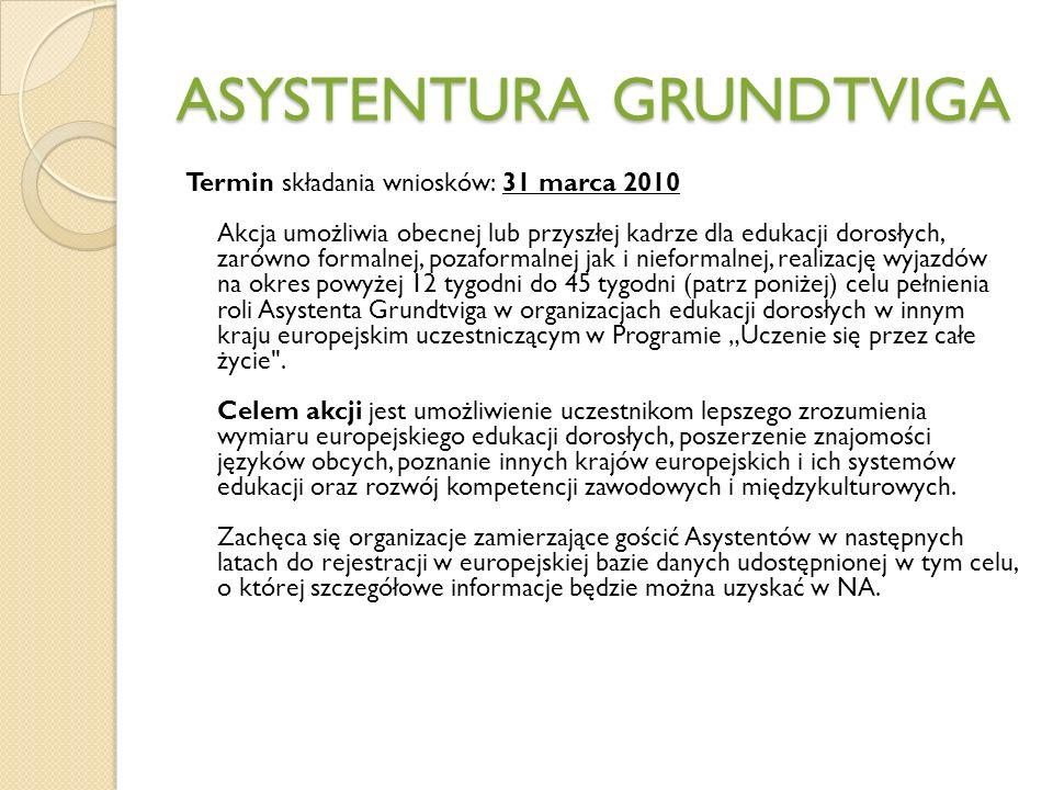 ASYSTENTURA GRUNDTVIGA Termin składania wniosków: 31 marca 2010 Akcja umożliwia obecnej lub przyszłej kadrze dla edukacji dorosłych, zarówno formalnej, pozaformalnej jak i nieformalnej, realizację wyjazdów na okres powyżej 12 tygodni do 45 tygodni (patrz poniżej) celu pełnienia roli Asystenta Grundtviga w organizacjach edukacji dorosłych w innym kraju europejskim uczestniczącym w Programie Uczenie się przez całe życie .