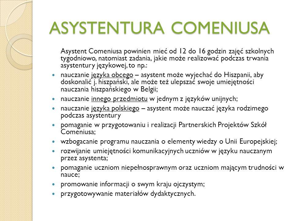 ASYSTENTURA COMENIUSA Asystent Comeniusa powinien mieć od 12 do 16 godzin zajęć szkolnych tygodniowo, natomiast zadania, jakie może realizować podczas trwania asystentury językowej, to np.: nauczanie języka obcego – asystent może wyjechać do Hiszpanii, aby doskonalić j.