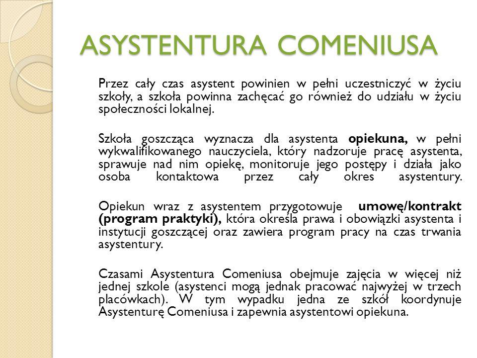 ASYSTENTURA COMENIUSA Asystenci Comeniusa otrzymują grant na dofinansowanie następujących kosztów: międzynarodowej podróży do szkoły goszczącej i z powrotem utrzymania (zakwaterowanie, wyżywienie, przejazdy miejscowe) induction meeting (spotkania asystentów w Narodowej Agencji kraju goszczącego) przygotowania pedagogicznego/językowego (opcjonalnie).