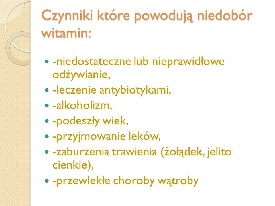 Czynniki które powodują niedobór witamin: -niedostateczne lub nieprawidłowe odżywianie, -leczenie antybiotykami, -alkoholizm, -podeszły wiek, -przyjmo
