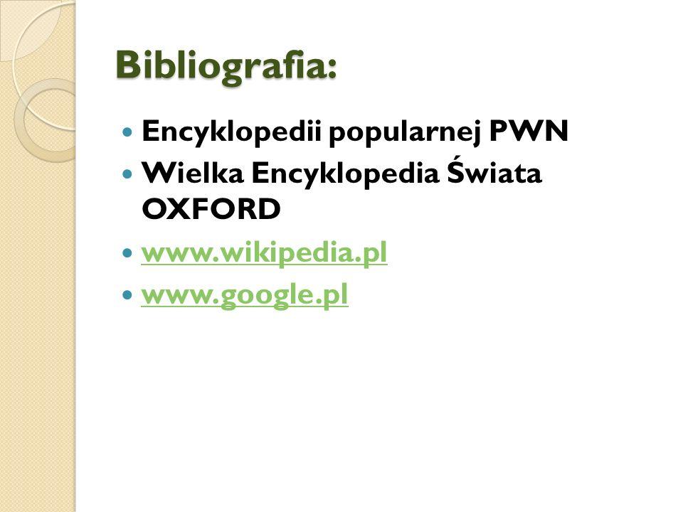 Bibliografia: Encyklopedii popularnej PWN Wielka Encyklopedia Świata OXFORD www.wikipedia.pl www.google.pl