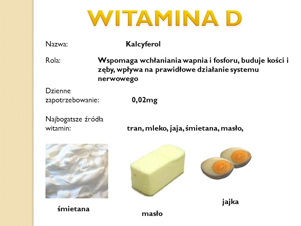Nazwa: Kalcyferol Dzienne zapotrzebowanie: 0,02mg Najbogatsze źródła witamin: tran, mleko, jaja, śmietana, masło, śmietana masło jajka Rola:Wspomaga w