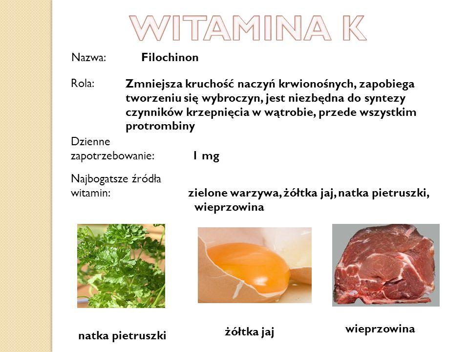 Nazwa: Filochinon Dzienne zapotrzebowanie: 1 mg Najbogatsze źródła witamin: zielone warzywa, żółtka jaj, natka pietruszki, wieprzowina natka pietruszk