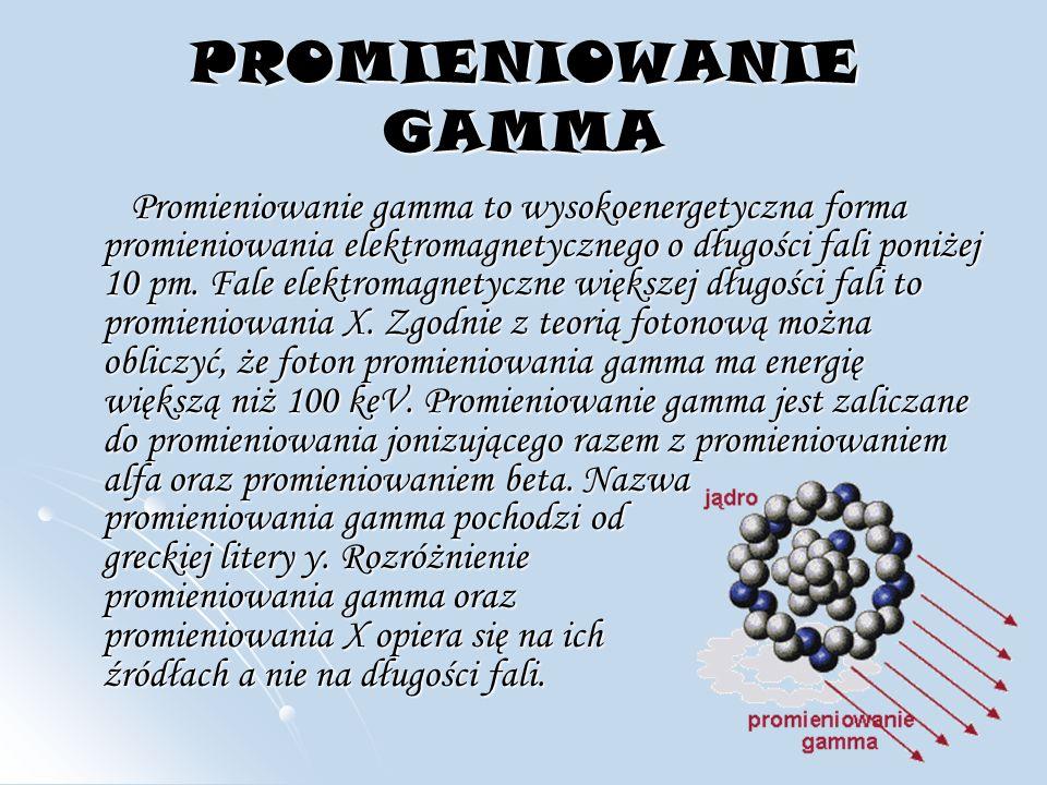 PROMIENIOWANIE GAMMA Promieniowanie gamma to wysokoenergetyczna forma promieniowania elektromagnetycznego o długości fali poniżej 10 pm.
